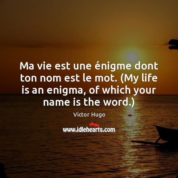 Ma vie est une énigme dont ton nom est le mot. (My Victor Hugo Picture Quote