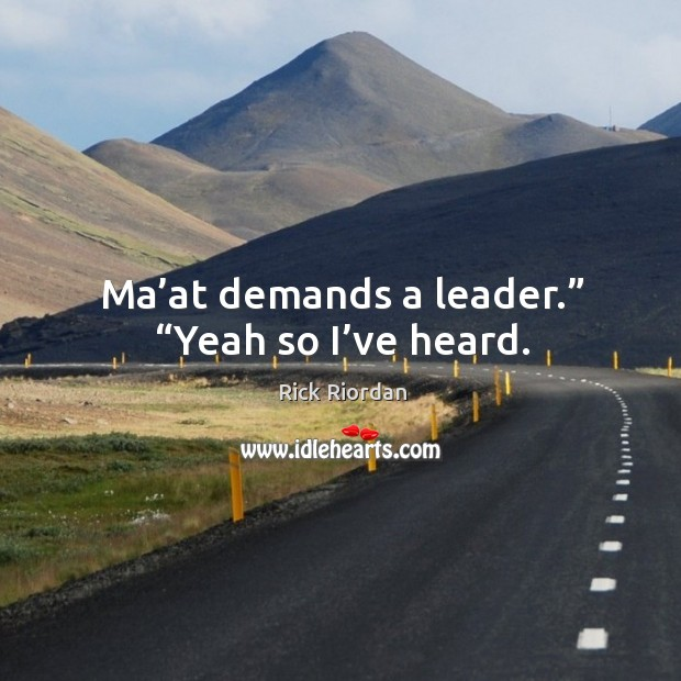 """Ma'at demands a leader."""" """"Yeah so I've heard. Rick Riordan Picture Quote"""