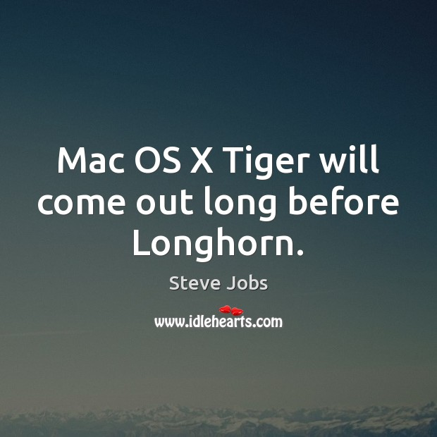 Mac OS X Tiger will come out long before Longhorn. Steve Jobs Picture Quote