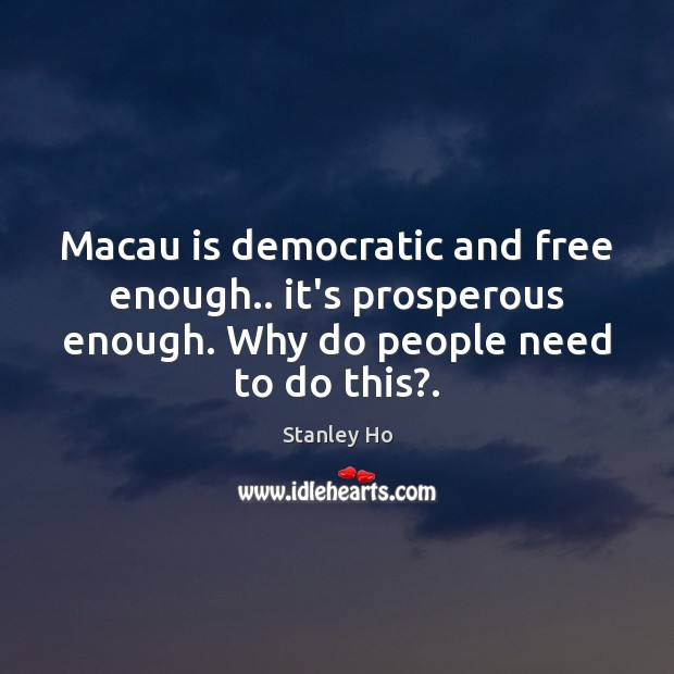 Macau is democratic and free enough.. it's prosperous enough. Why do people Image