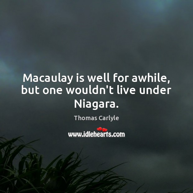 Macaulay is well for awhile, but one wouldn't live under Niagara. Image