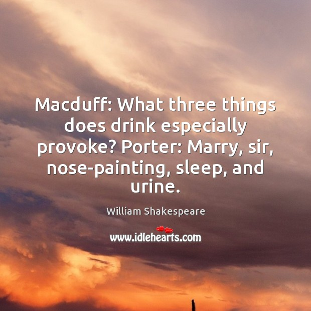 Macduff: What three things does drink especially provoke? Porter: Marry, sir, nose-painting, Image