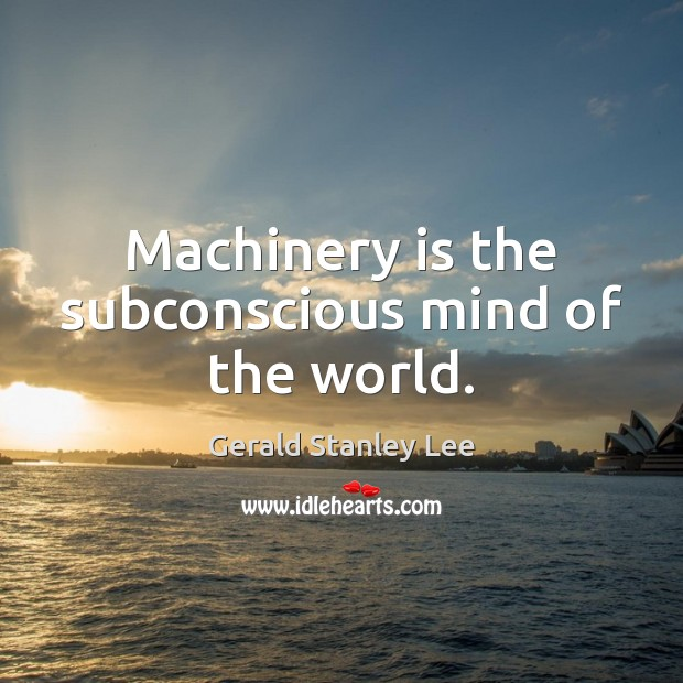 Machinery is the subconscious mind of the world. Image