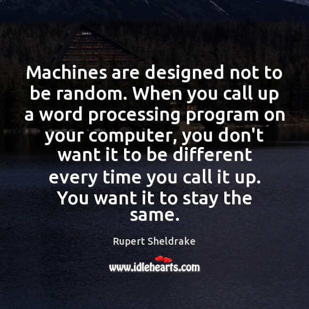 Machines are designed not to be random. When you call up a Rupert Sheldrake Picture Quote