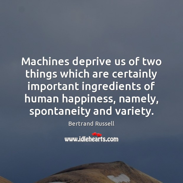 Machines deprive us of two things which are certainly important ingredients of Bertrand Russell Picture Quote