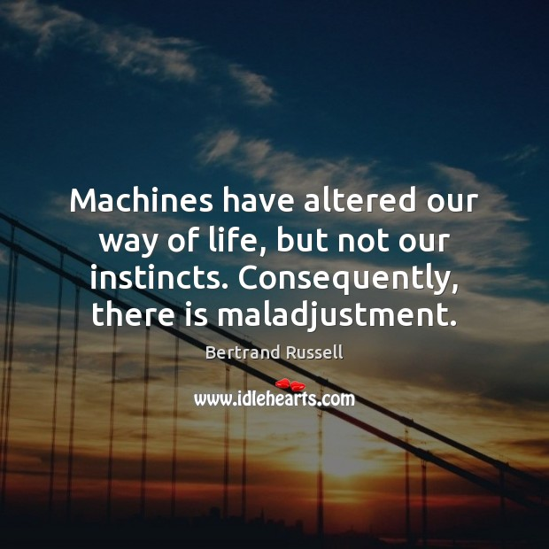 Machines have altered our way of life, but not our instincts. Consequently, Bertrand Russell Picture Quote