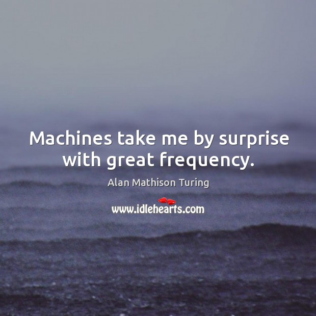 Image, Machines take me by surprise with great frequency.