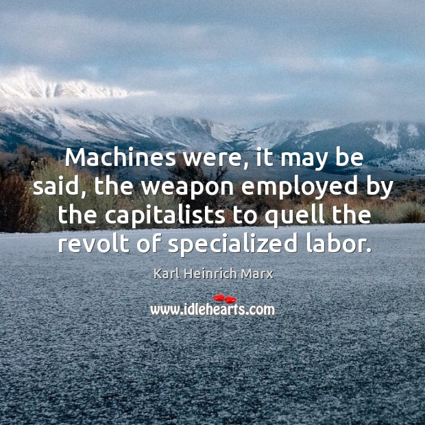 Machines were, it may be said, the weapon employed by the capitalists to quell the revolt of specialized labor. Karl Heinrich Marx Picture Quote