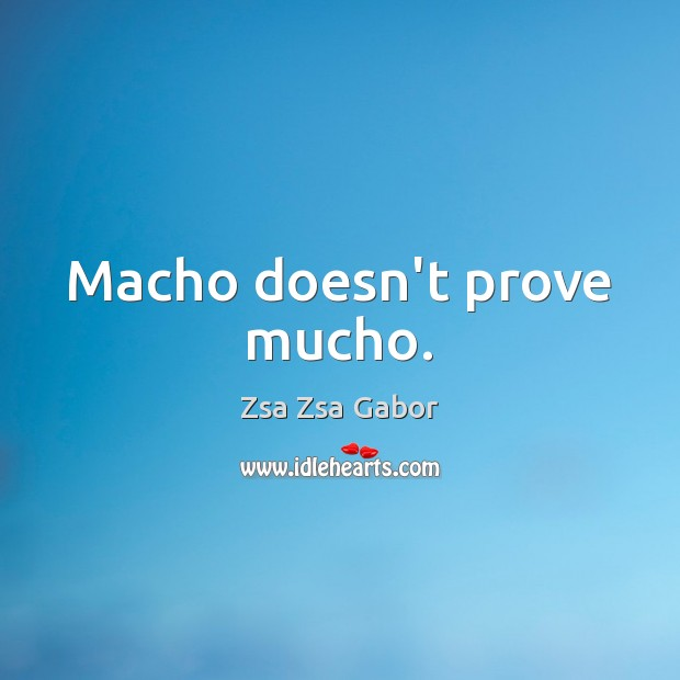 Macho doesn't prove mucho. Image