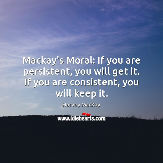 Mackay's Moral: If you are persistent, you will get it. If you Harvey MacKay Picture Quote