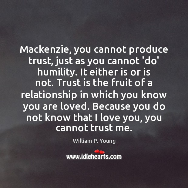 Image, Mackenzie, you cannot produce trust, just as you cannot 'do' humility. It