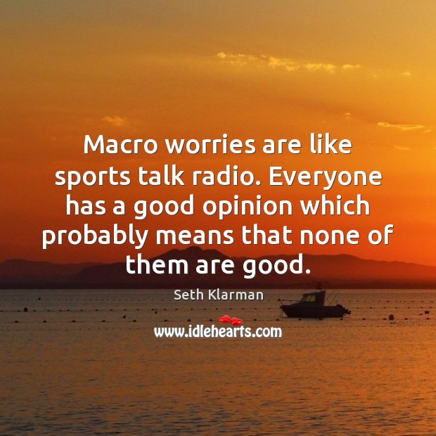 Macro worries are like sports talk radio. Everyone has a good opinion Seth Klarman Picture Quote