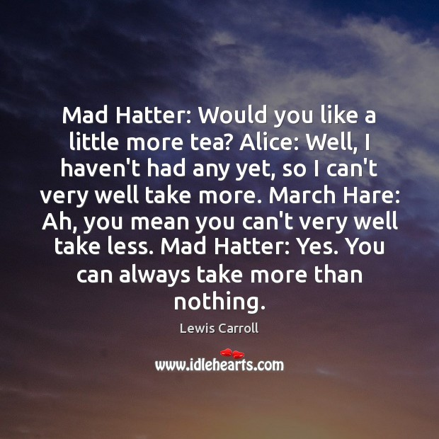 Mad Hatter: Would you like a little more tea? Alice: Well, I Lewis Carroll Picture Quote