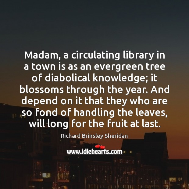 Madam, a circulating library in a town is as an evergreen tree Richard Brinsley Sheridan Picture Quote
