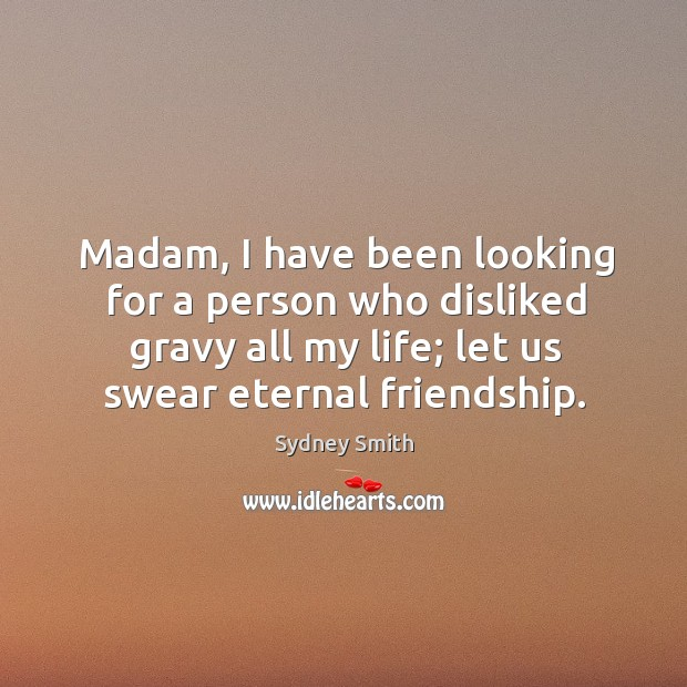 Madam, I have been looking for a person who disliked gravy all my life; let us swear eternal friendship. Image