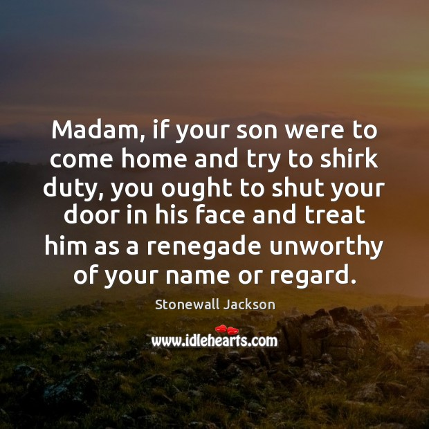 Image, Madam, if your son were to come home and try to shirk