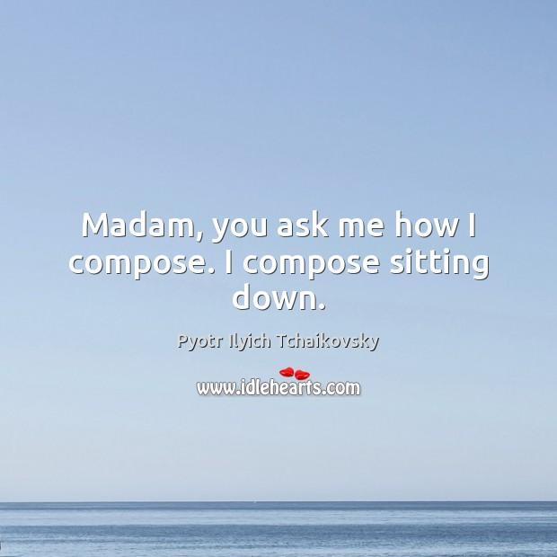 Image, Madam, you ask me how I compose. I compose sitting down.