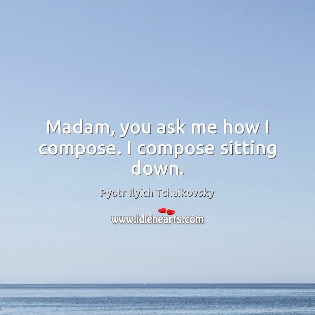 Madam, you ask me how I compose. I compose sitting down. Image