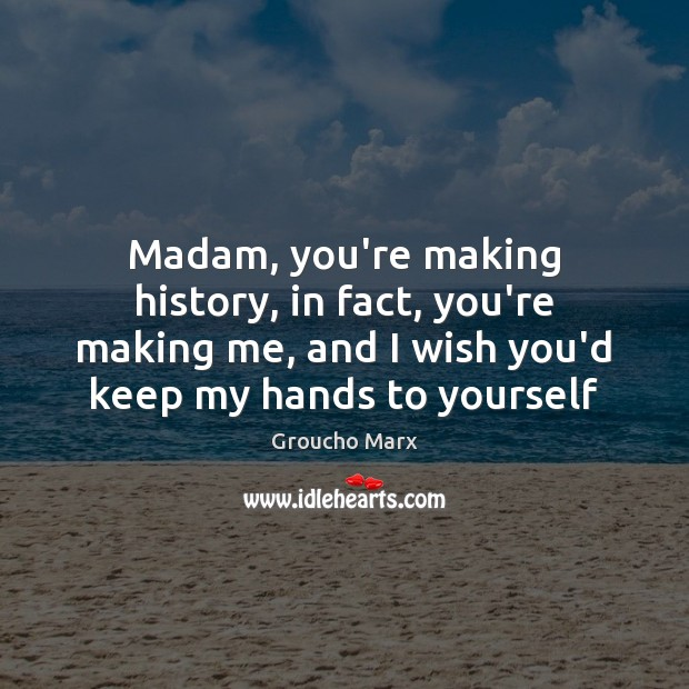Madam, you're making history, in fact, you're making me, and I wish Groucho Marx Picture Quote