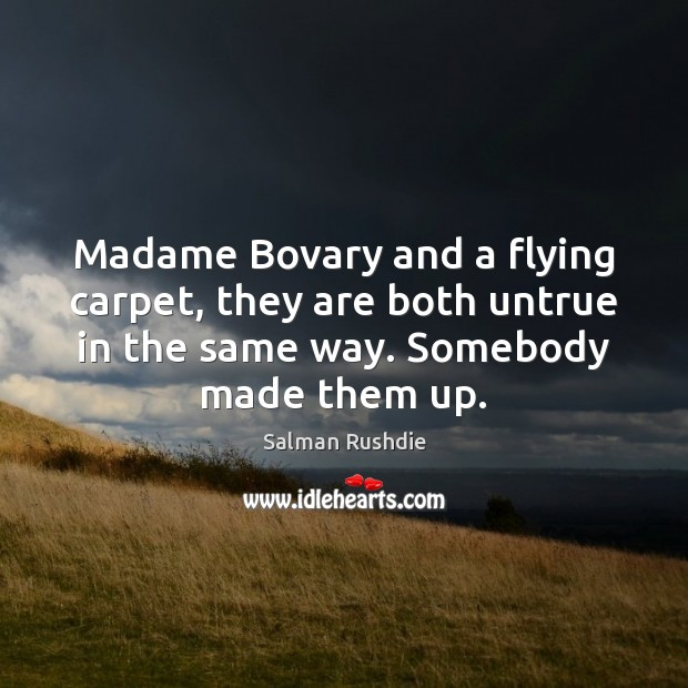 Madame Bovary and a flying carpet, they are both untrue in the Salman Rushdie Picture Quote
