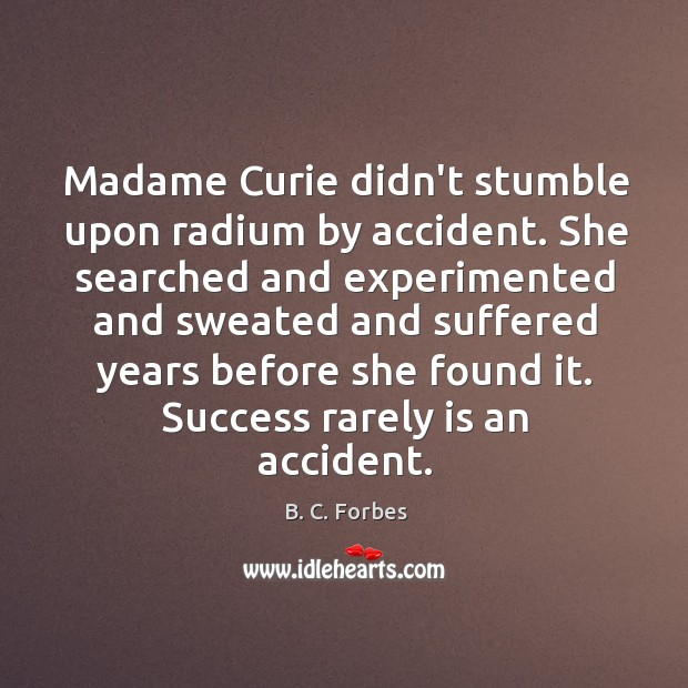 Madame Curie didn't stumble upon radium by accident. She searched and experimented Image