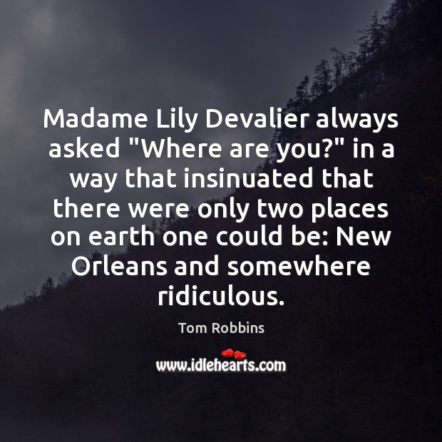 """Madame Lily Devalier always asked """"Where are you?"""" in a way that Tom Robbins Picture Quote"""