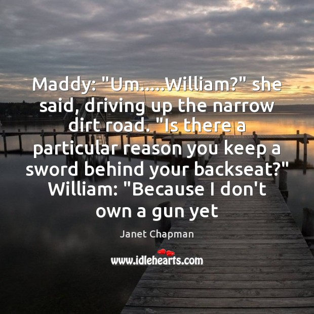 """Maddy: """"Um…..William?"""" she said, driving up the narrow dirt road. """"Is Image"""