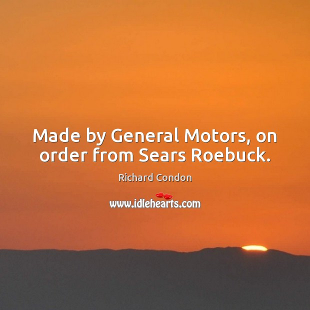 Made by General Motors, on order from Sears Roebuck. Richard Condon Picture Quote