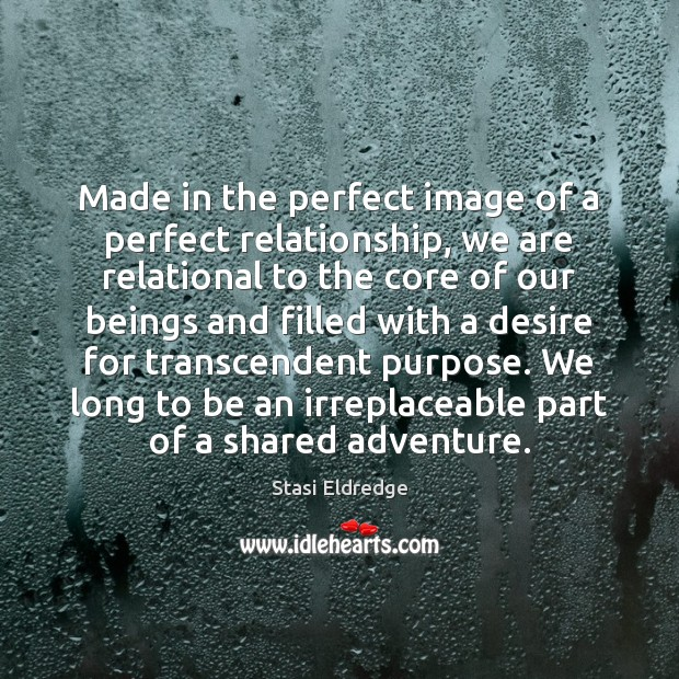 Made in the perfect image of a perfect relationship, we are relational Stasi Eldredge Picture Quote