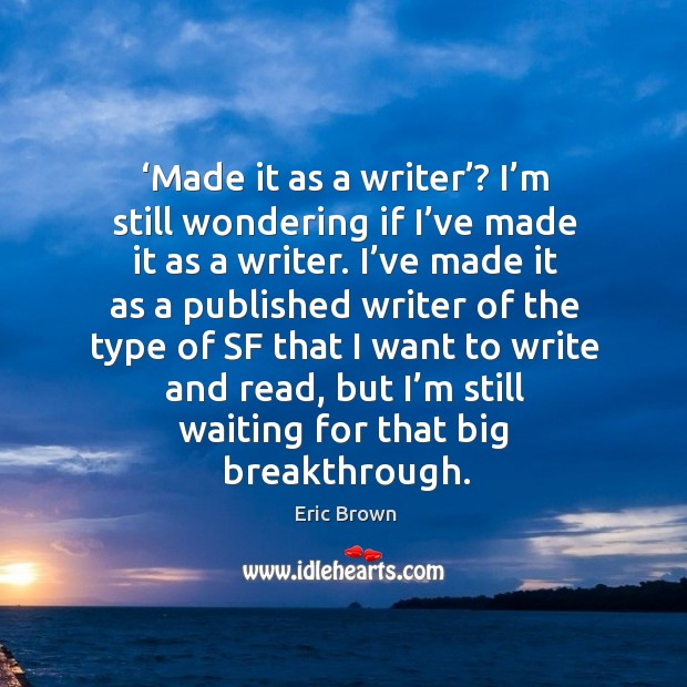 Made it as a writer? I'm still wondering if I've made it as a writer. Image