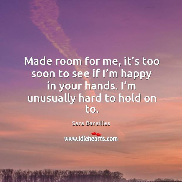 Made room for me, it's too soon to see if I'm happy in your hands. I'm unusually hard to hold on to. Image