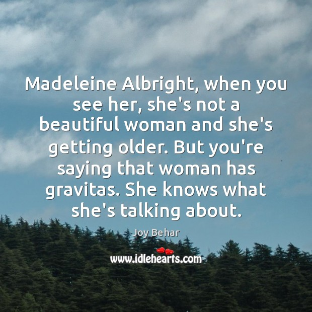 Madeleine Albright, when you see her, she's not a beautiful woman and Joy Behar Picture Quote