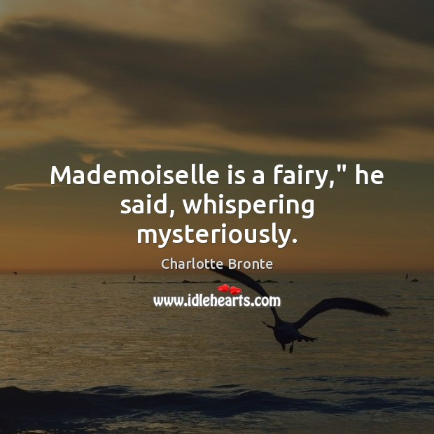 """Mademoiselle is a fairy,"""" he said, whispering mysteriously. Charlotte Bronte Picture Quote"""