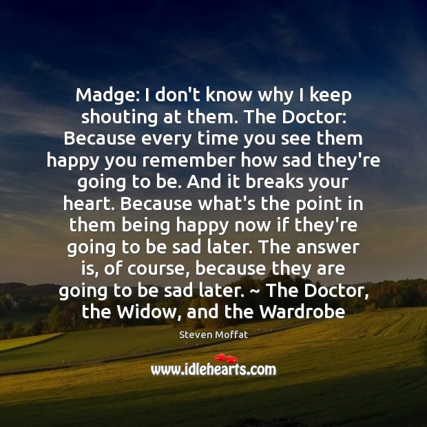 Madge: I don't know why I keep shouting at them. The Doctor: Steven Moffat Picture Quote