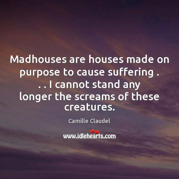 Image, Madhouses are houses made on purpose to cause suffering . . . I cannot stand