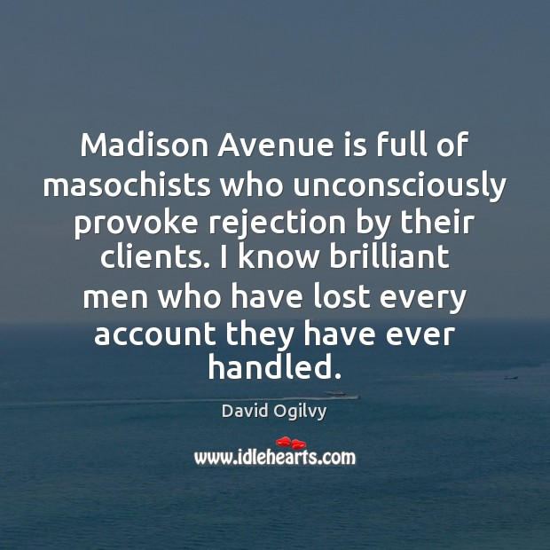 Madison Avenue is full of masochists who unconsciously provoke rejection by their Image