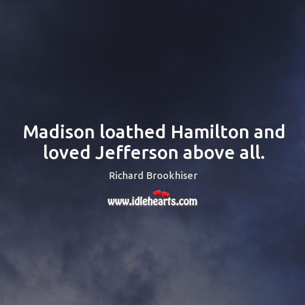 Madison loathed Hamilton and loved Jefferson above all. Image