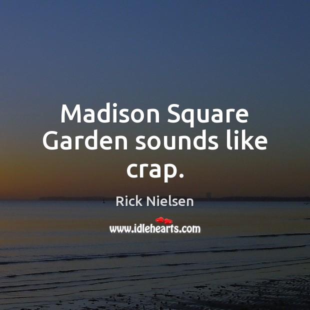 Image, Madison Square Garden sounds like crap.