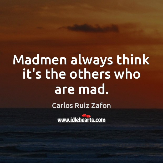 Madmen always think it's the others who are mad. Carlos Ruiz Zafon Picture Quote