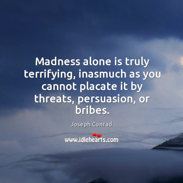 Madness alone is truly terrifying, inasmuch as you cannot placate it by Image