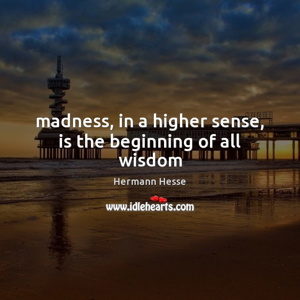 Image, Madness, in a higher sense, is the beginning of all wisdom