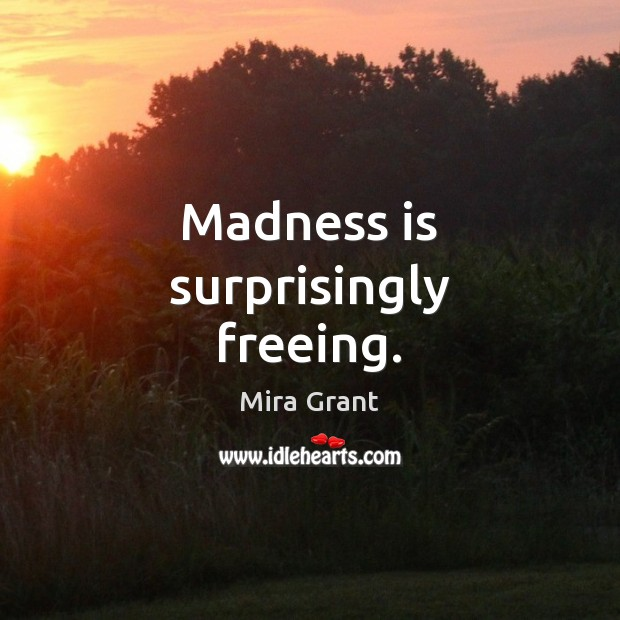 Madness is surprisingly freeing. Mira Grant Picture Quote