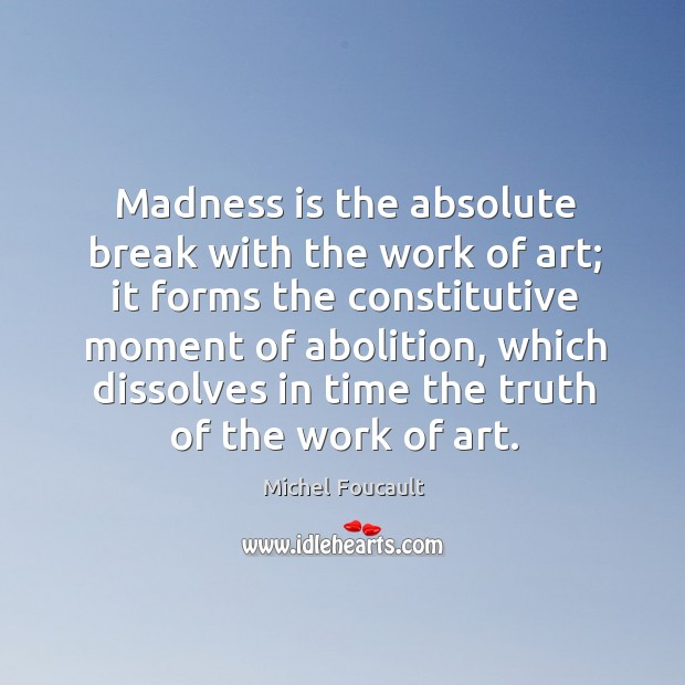 Madness is the absolute break with the work of art; it forms the constitutive moment of abolition Image