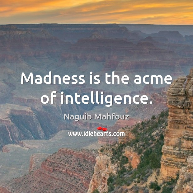 Madness is the acme of intelligence. Naguib Mahfouz Picture Quote