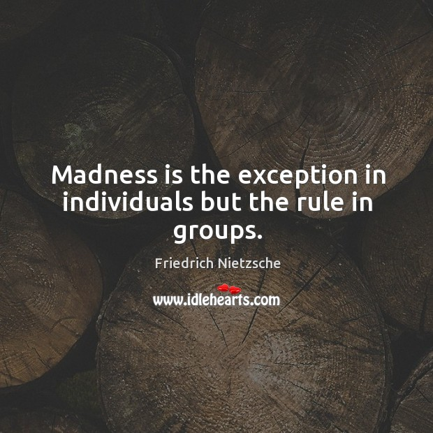 Image, Madness is the exception in individuals but the rule in groups.