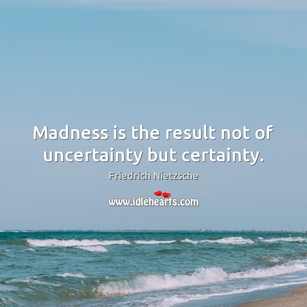 Image, Madness is the result not of uncertainty but certainty.
