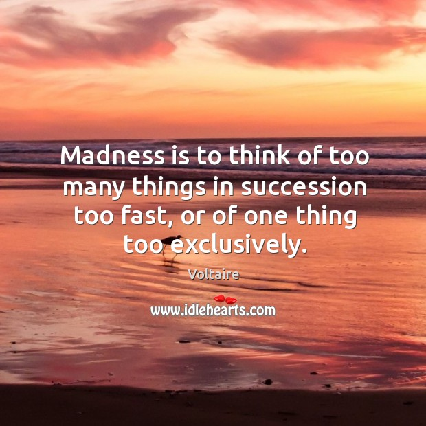 Image, Madness is to think of too many things in succession too fast, or of one thing too exclusively.