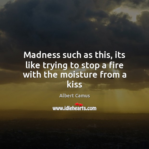 Madness such as this, its like trying to stop a fire with the moisture from a kiss Albert Camus Picture Quote