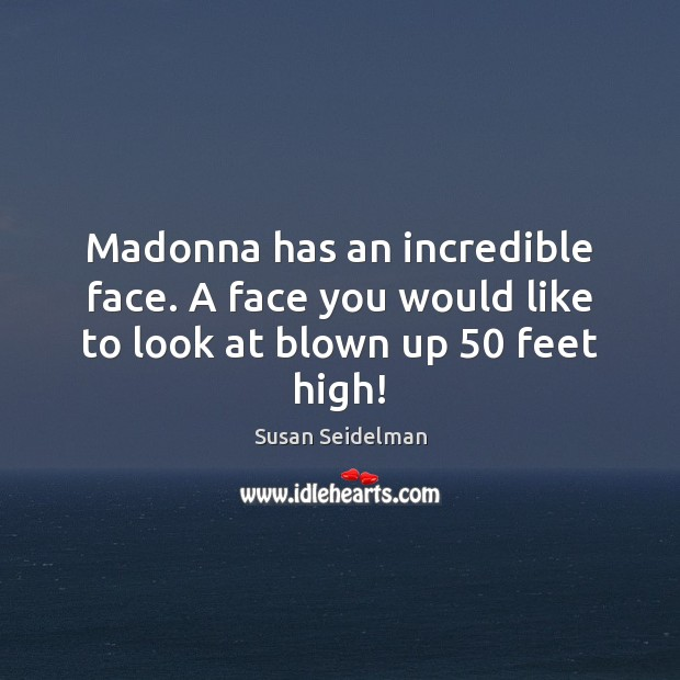 Madonna has an incredible face. A face you would like to look at blown up 50 feet high! Image