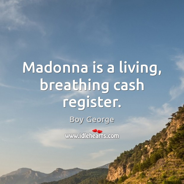 Madonna is a living, breathing cash register. Boy George Picture Quote